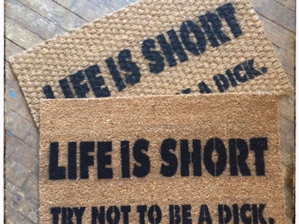 Life is short, try not to be a dick. funny rude doormat.