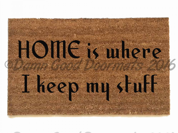 HOME is where I keep my shit / stuff-  choose if you are a clean house or straig
